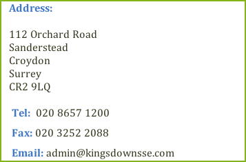 Address:  112 Orchard Road      Sanderstead                  Croydon                         Surrey                            CR2 9LQ   Tel:  020 8657 1200      Fax: 020 3252 2088   Email: admin@kingsdownsse.com